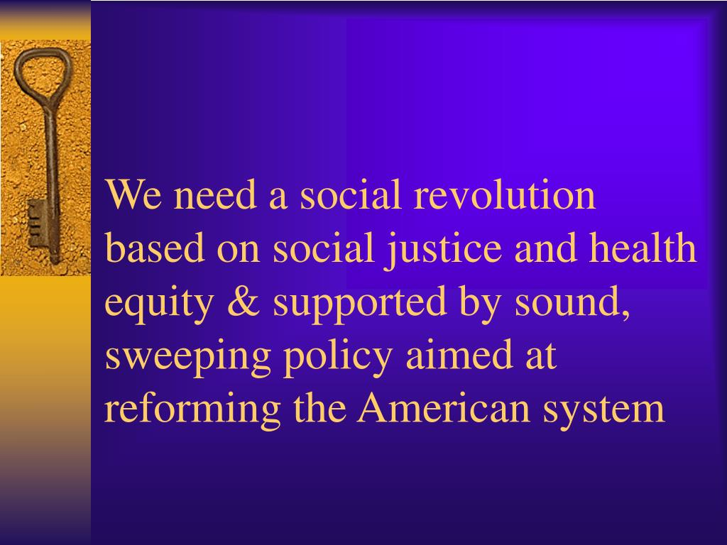 We need a social revolution based on social justice and health equity & supported by sound, sweeping policy aimed at reforming the American system