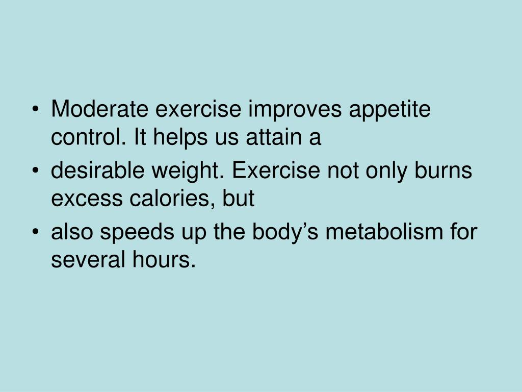 Moderate exercise improves appetite control. It helps us attain a