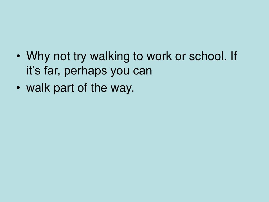 Why not try walking to work or school. If it's far, perhaps you can