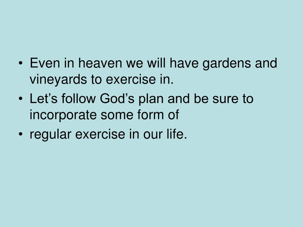 Even in heaven we will have gardens and vineyards to exercise in.