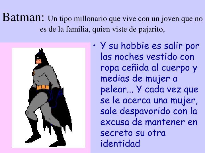 Batman un tipo millonario que vive con un joven que no es de la familia quien viste de pajarito