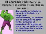 el incre ble hulk doctor en medicina y en qu mica y sabe dios en qu m s
