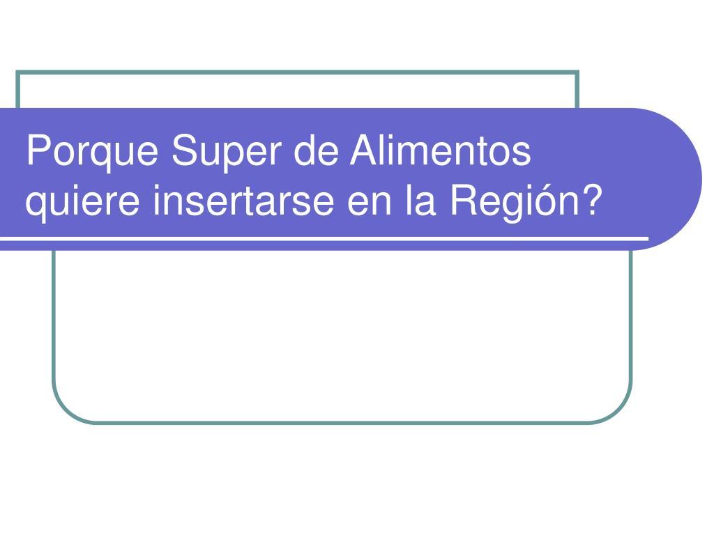 Porque Super de Alimentos quiere insertarse en la Región?