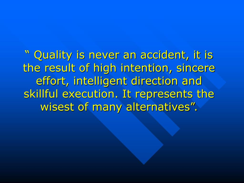 """"""" Quality is never an accident, it is the result of high intention, sincere effort, intelligent direction and skillful execution. It represents the wisest of many alternatives""""."""