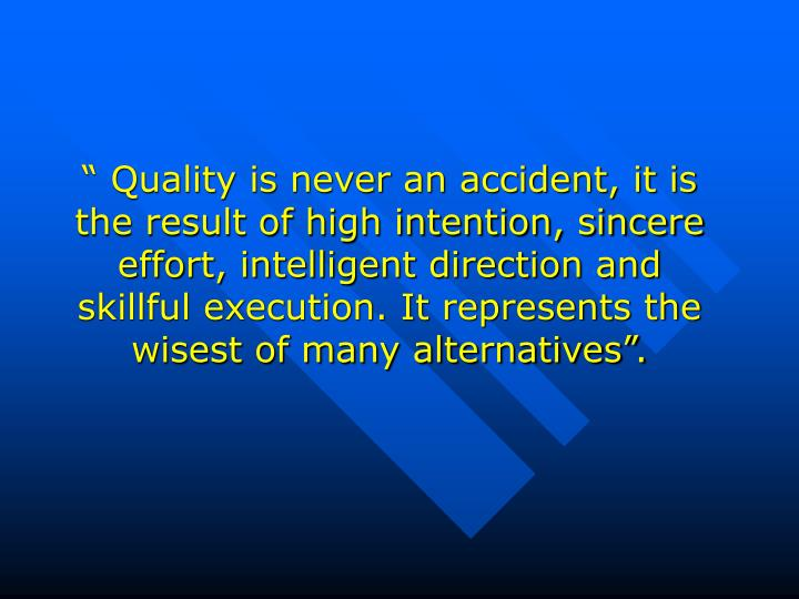 """"""" Quality is never an accident, it is the result of high intention, sincere effort, intelligent di..."""