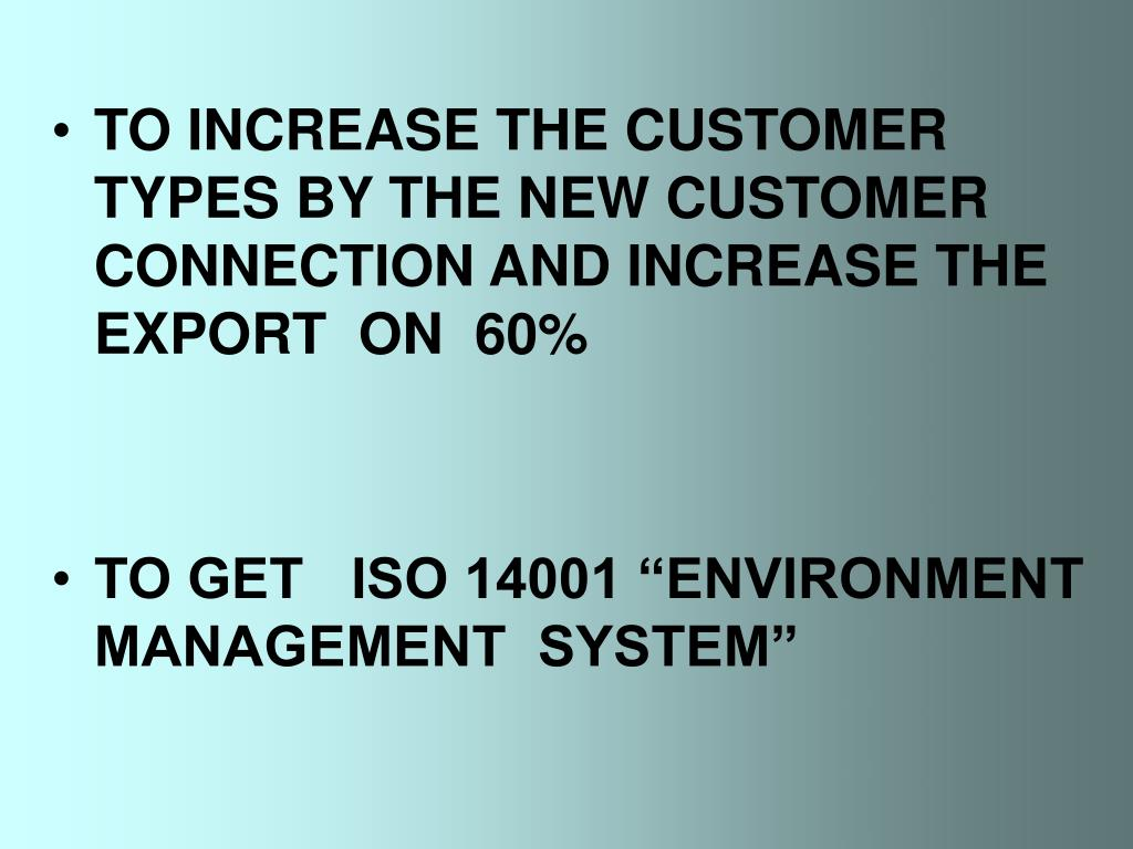 TO INCREASE THE CUSTOMER TYPES BY THE NEW CUSTOMER CONNECTION AND INCREASE THE EXPORT  ON