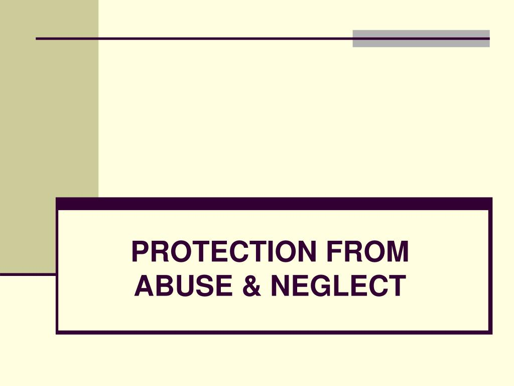 PROTECTION FROM ABUSE & NEGLECT