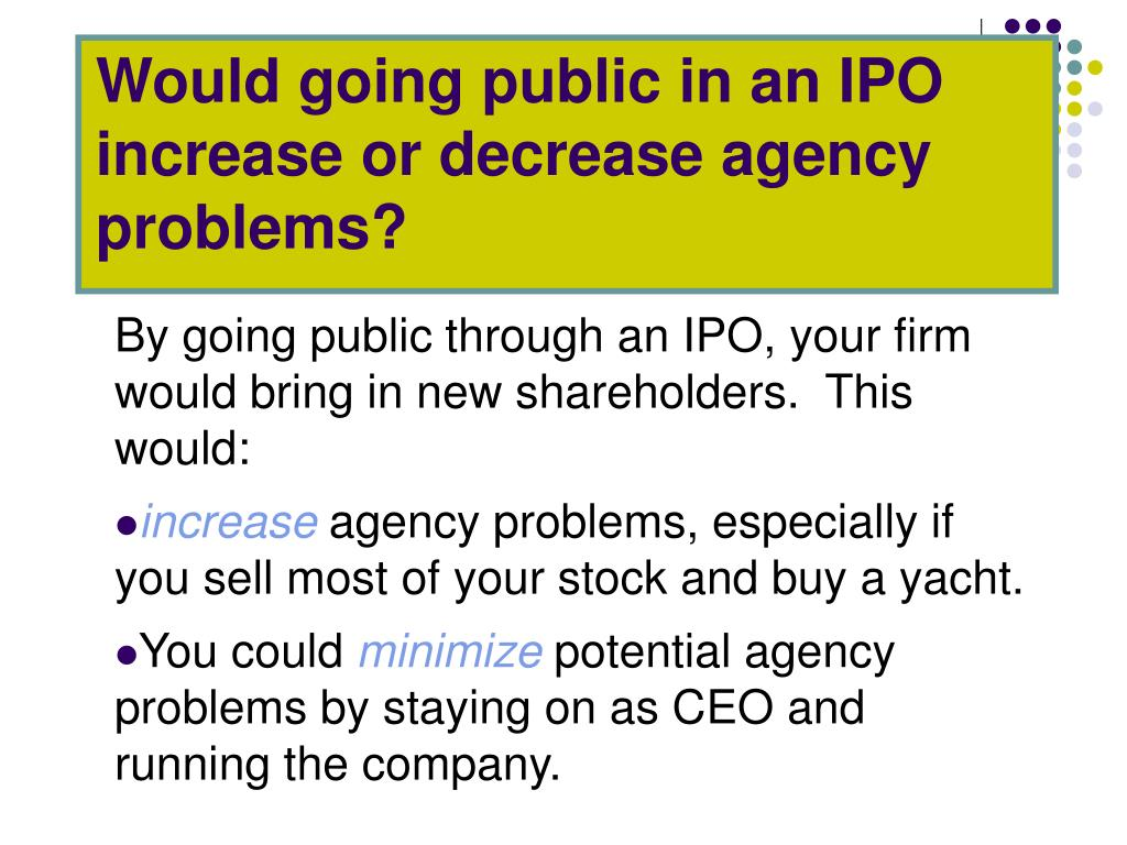 Would going public in an IPO increase or decrease agency problems?