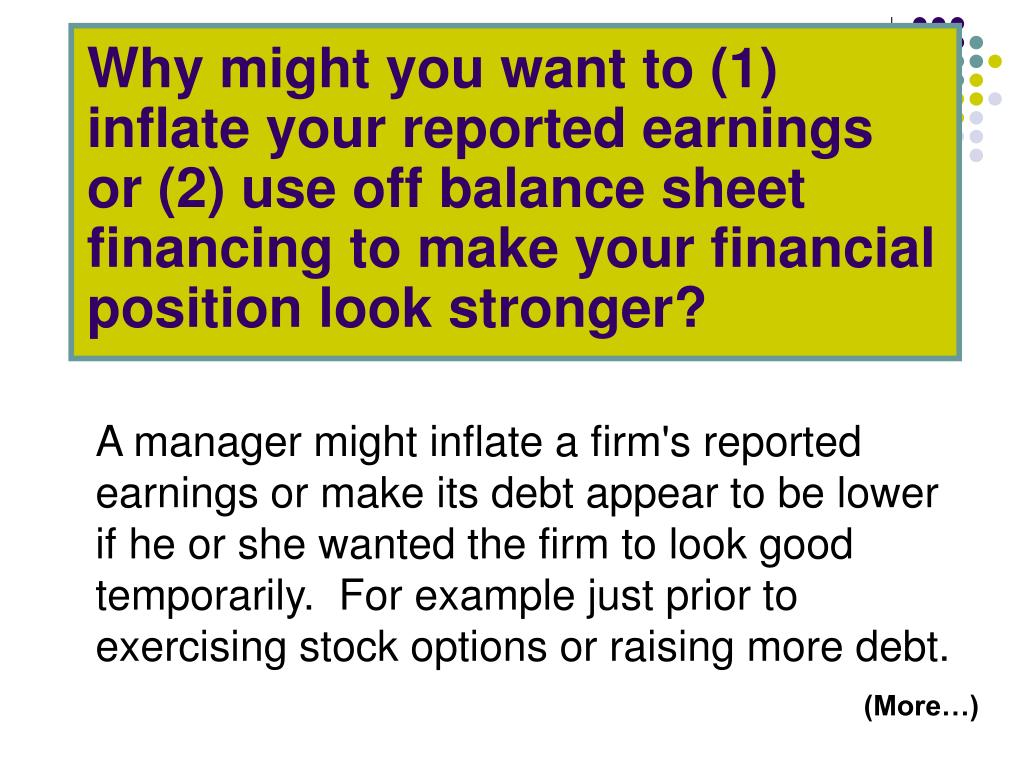 Why might you want to (1) inflate your reported earnings or (2) use off balance sheet financing to make your financial position look stronger?