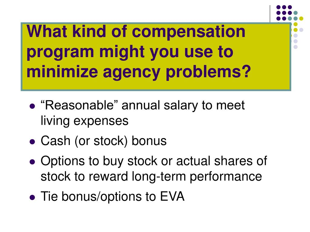 What kind of compensation program might you use to minimize agency problems?