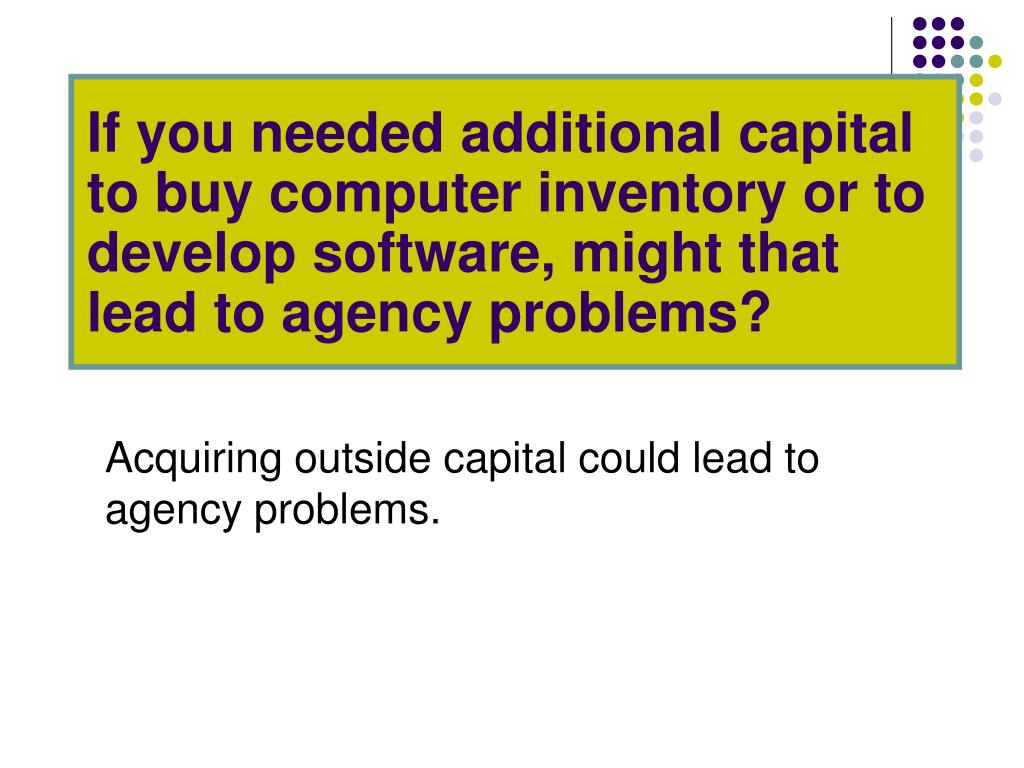 If you needed additional capital to buy computer inventory or to develop software, might that lead to agency problems?