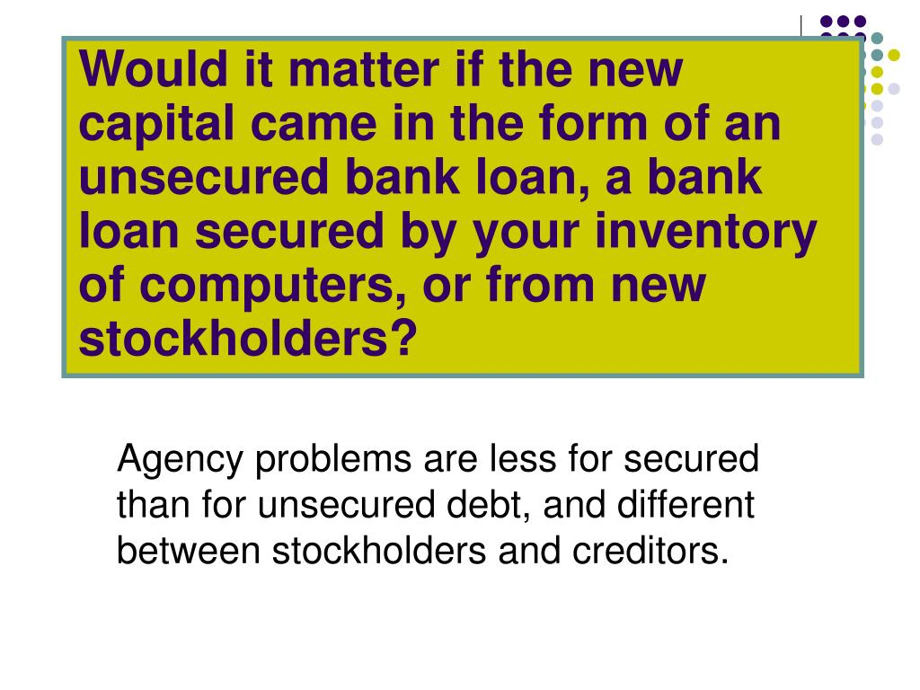 Would it matter if the new capital came in the form of an unsecured bank loan, a bank loan secured by your inventory of computers, or from new stockholders?
