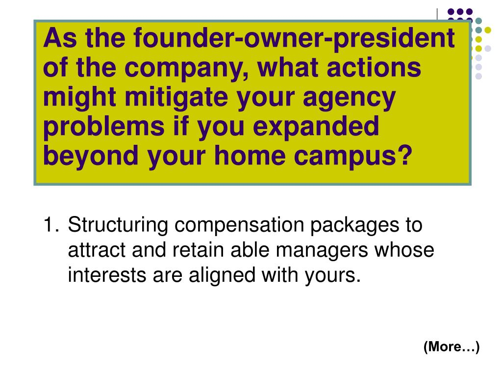 As the founder-owner-president of the company, what actions might mitigate your agency problems if you expanded beyond your home campus?