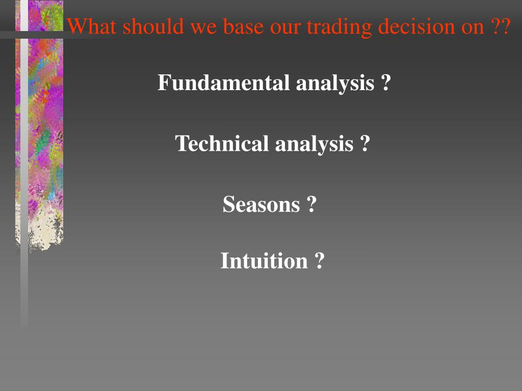 What should we base our trading decision on ??