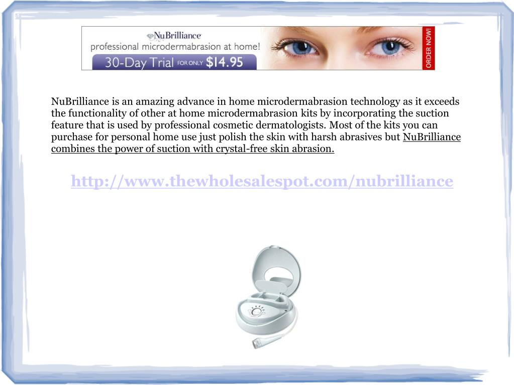 NuBrilliance is an amazing advance in home microdermabrasion technology as it exceeds the functionality of other at home microdermabrasion kits by incorporating the suction feature that is used by professional cosmetic dermatologists. Most of the kits you can purchase for personal home use just polish the skin with harsh abrasives but