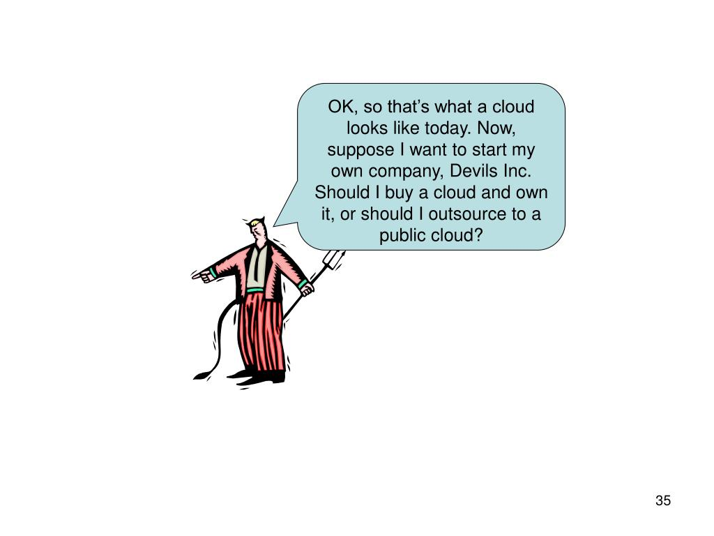 OK, so that's what a cloud looks like today. Now, suppose I want to start my own company, Devils Inc. Should I buy a cloud and own it, or should I outsource to a public cloud?