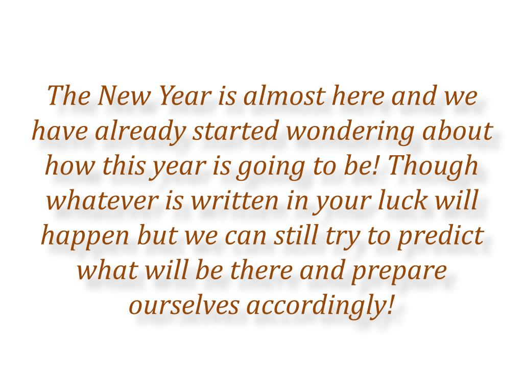 The New Year is almost here and we have already started wondering about how this year is going to be! Though whatever is written in your luck will happen but we can still try to predict what will be there and prepare ourselves accordingly!