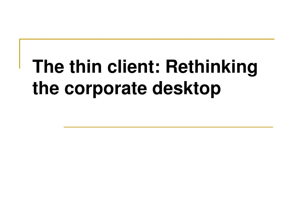 the thin client rethinking the corporate desktop l.