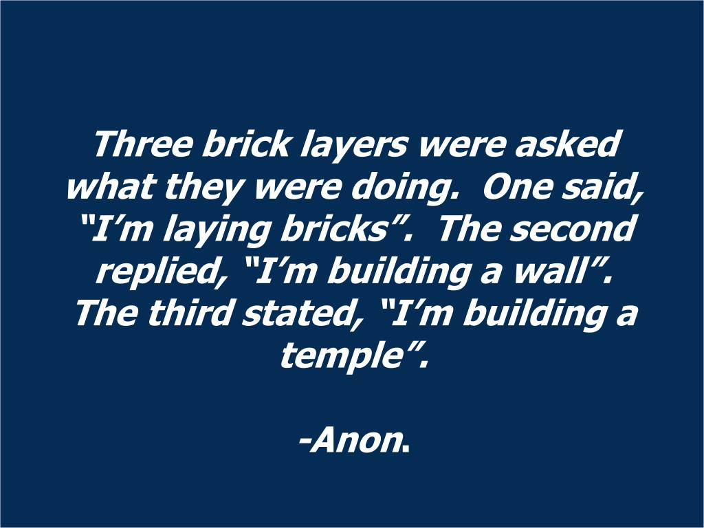 """Three brick layers were asked what they were doing.  One said, """"I'm laying bricks"""".  The second replied, """"I'm building a wall"""".  The third stated, """"I'm building a temple""""."""