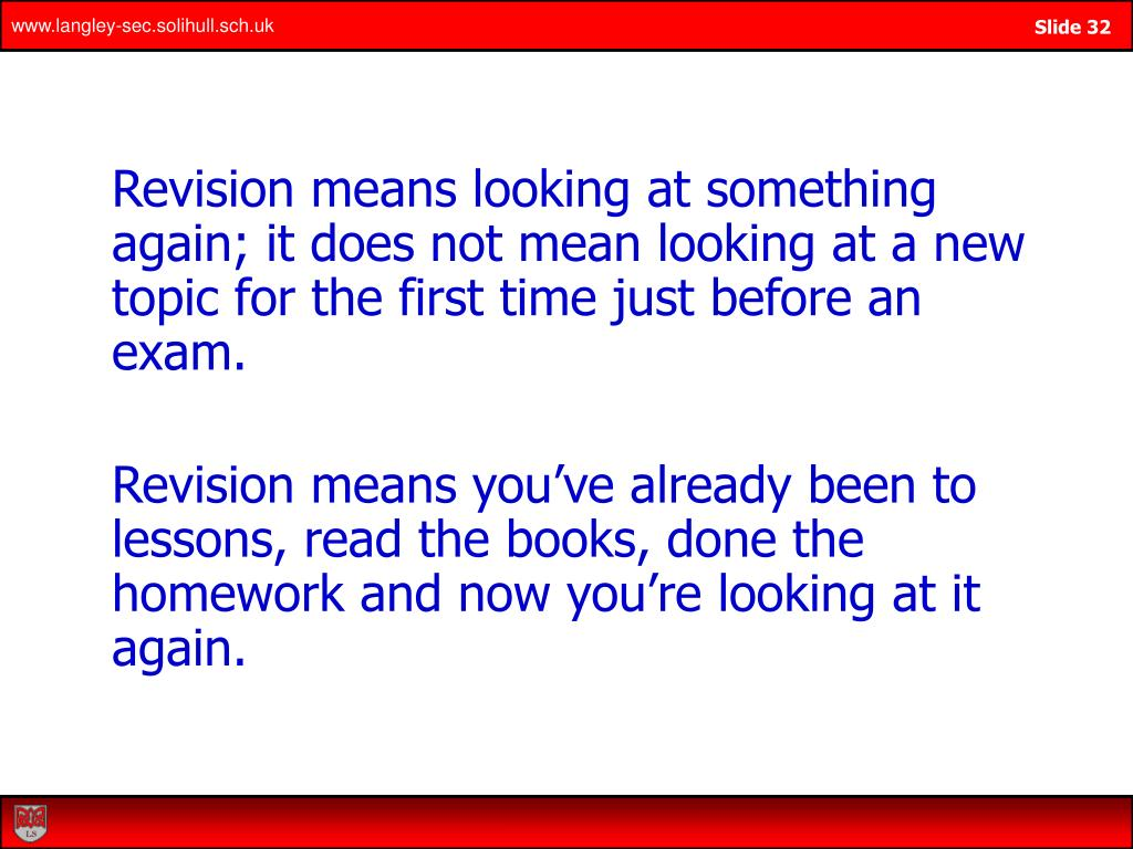 Revision means looking at something again; it does not mean looking at a new topic for the first time just before an exam.