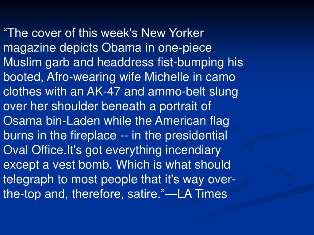 """""""The cover of this week's New Yorker magazine depicts Obama in one-piece Muslim garb and headdress fist-bumping his booted, Afro-wearing wife Michelle in camo clothes with an AK-47 and ammo-belt slung over her shoulder beneath a portrait of Osama bin-Laden while the American flag burns in the fireplace -- in the presidential Oval Office.It's got everything incendiary except a vest bomb. Which is what should telegraph to most people that it's way over-the-top and, therefore, satire.""""—LA Times"""
