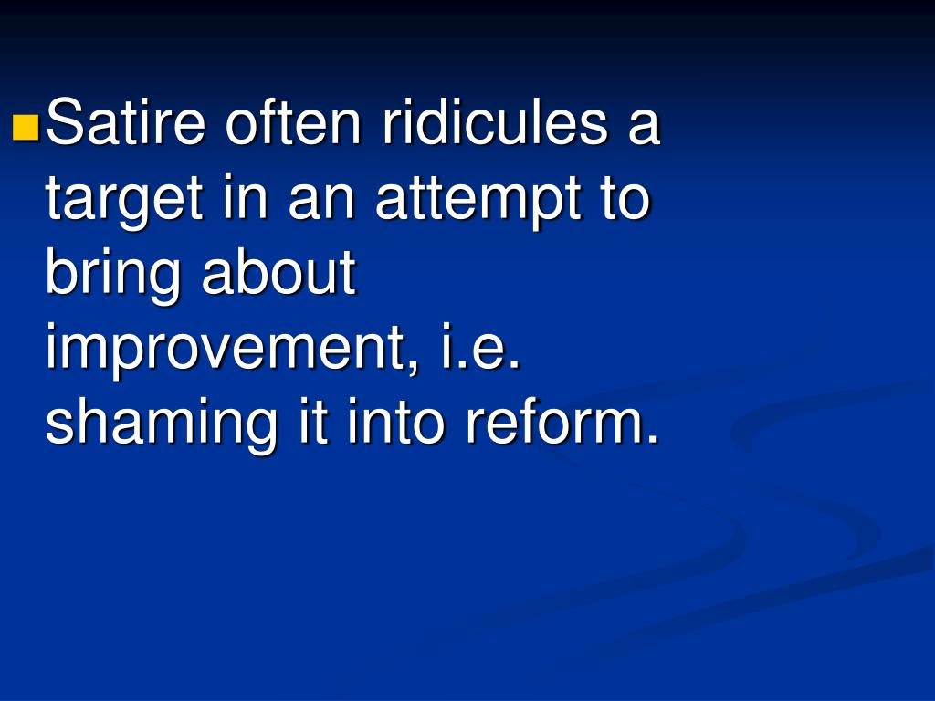 Satire often ridicules a target in an attempt to bring about improvement, i.e. shaming it into reform.