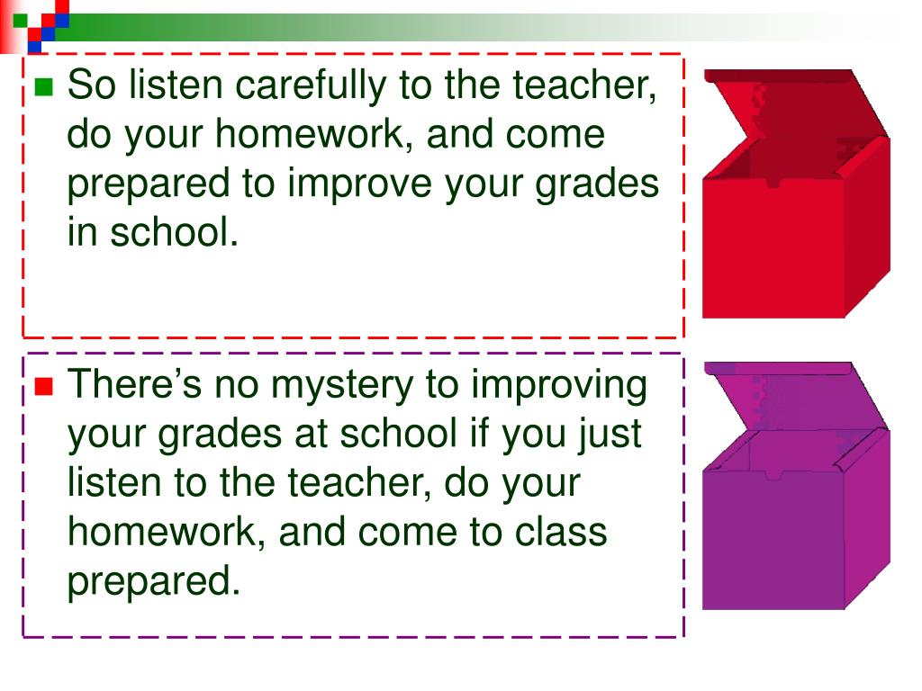 So listen carefully to the teacher, do your homework, and come prepared to improve your grades in school.
