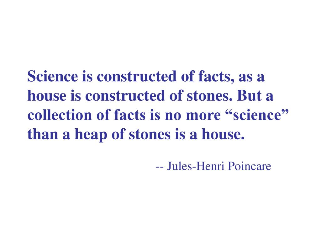 """Science is constructed of facts, as a house is constructed of stones. But a collection of facts is no more """"science"""" than a heap of stones is a house."""