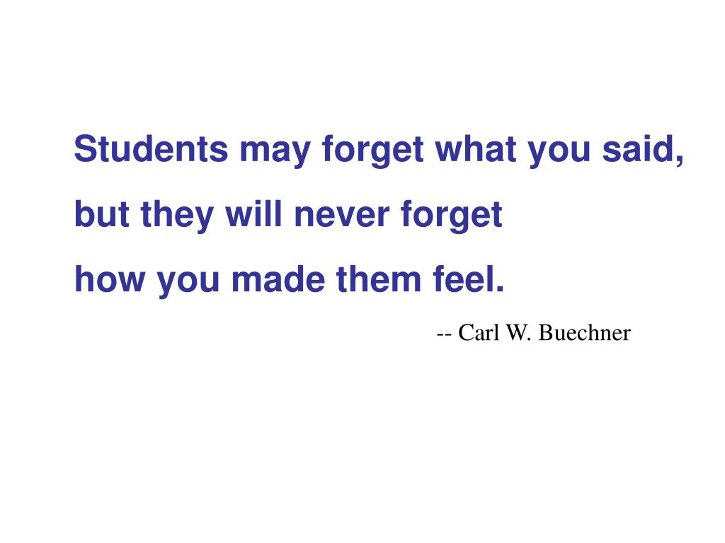 Students may forget what you said,