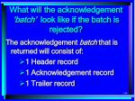 what will the acknowledgement batch look like if the batch is rejected