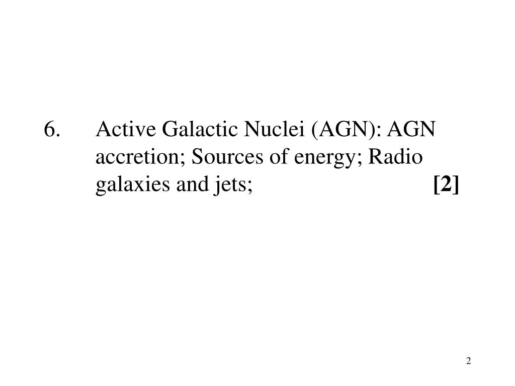 6.   	Active Galactic Nuclei (AGN): AGN 	accretion; Sources of energy; Radio 	galaxies and jets;