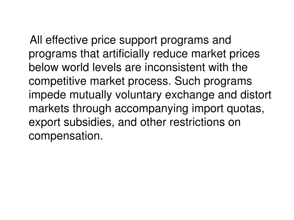 All effective price support programs and programs that artificially reduce market prices below world levels are inconsistent with the competitive market process. Such programs impede mutually voluntary exchange and distort markets through accompanying import quotas, export subsidies, and other restrictions on compensation.