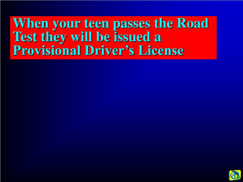 When your teen passes the Road Test they will be issued a Provisional Driver's License