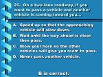 25 on a two lane roadway if you want to pass a vehicle and another vehicle is coming toward you