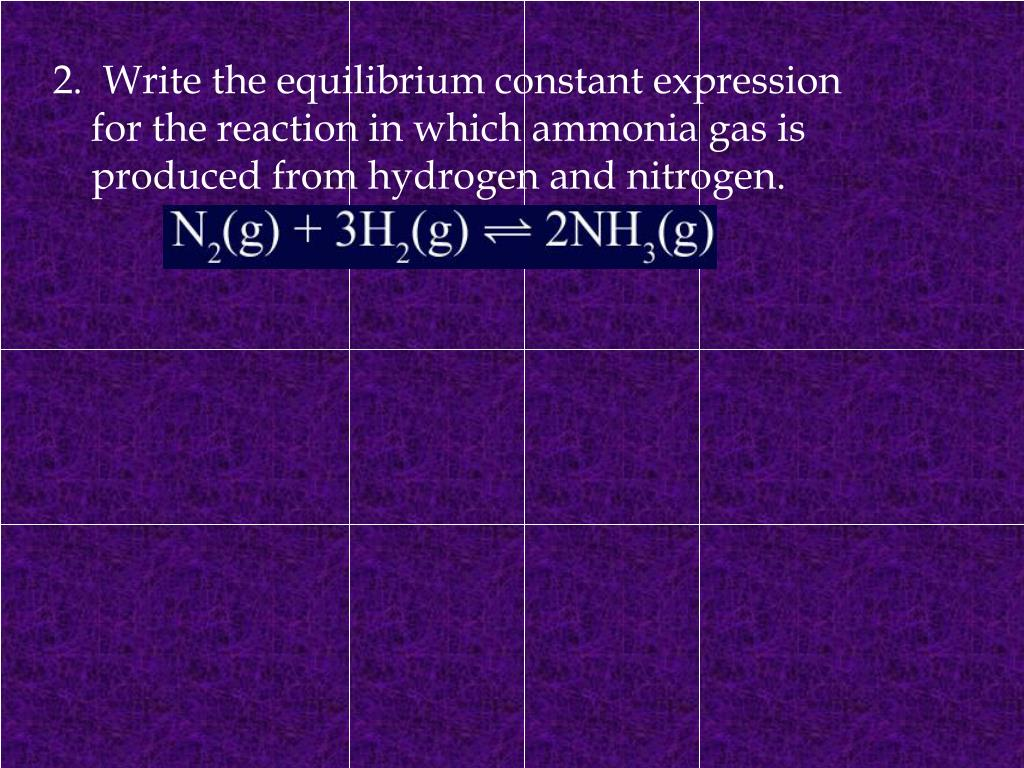 2.  Write the equilibrium constant expression for the reaction in which ammonia gas is produced from hydrogen and nitrogen.