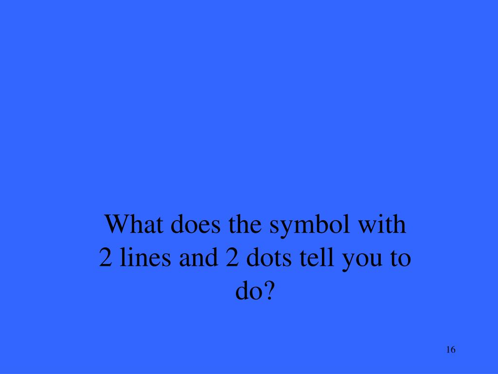 What does the symbol with 2 lines and 2 dots tell you to do?