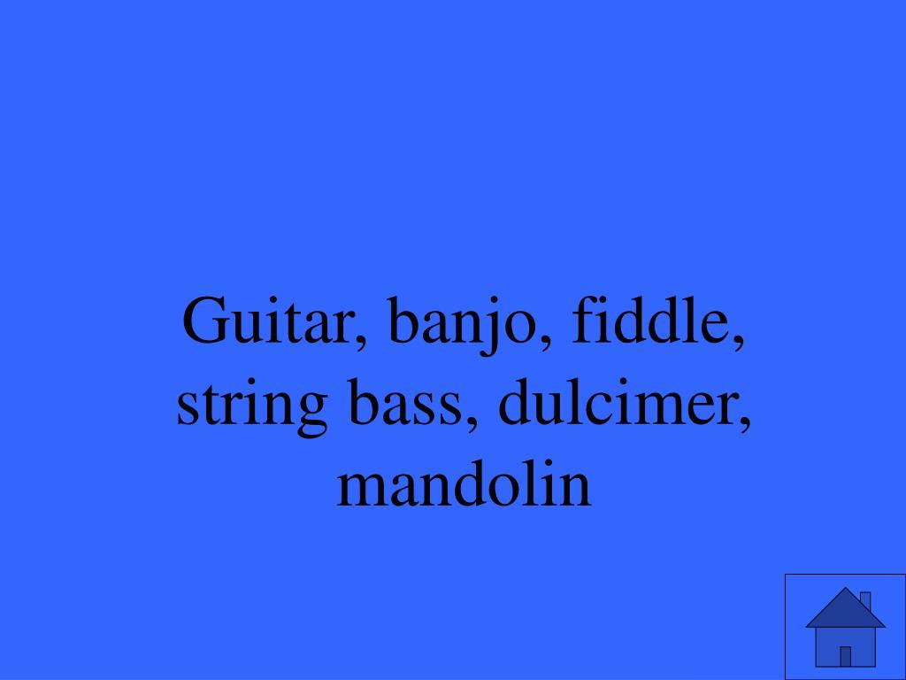 Guitar, banjo, fiddle, string bass, dulcimer, mandolin