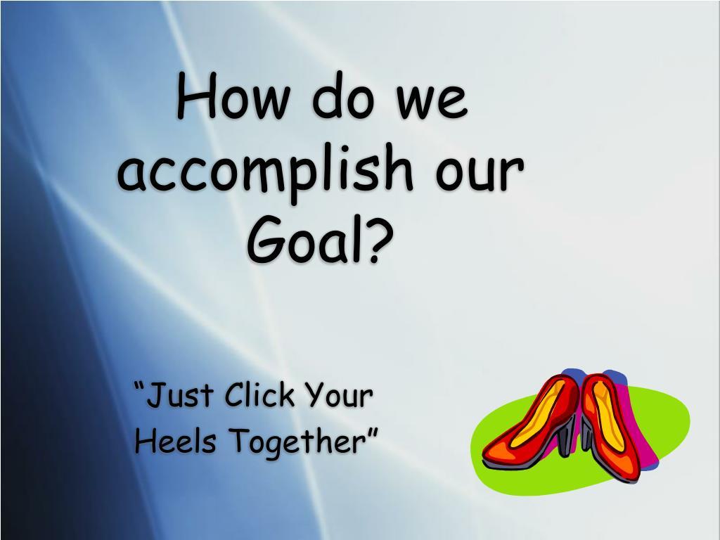 How do we accomplish our Goal?
