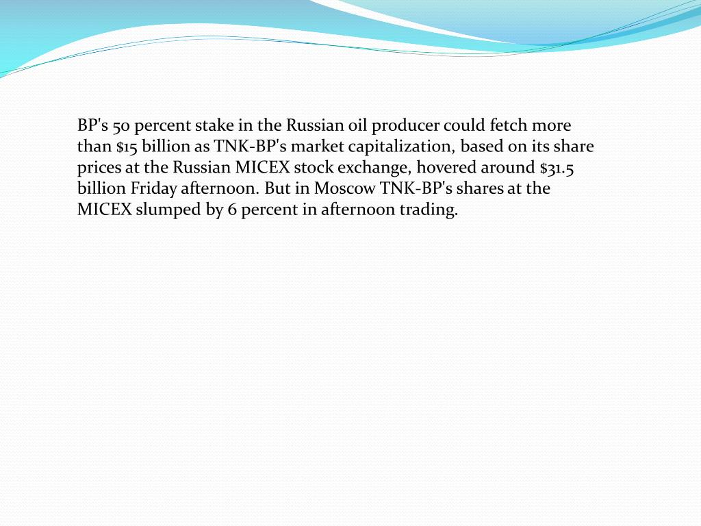 BP's 50 percent stake in the Russian oil producer could fetch more than $15 billion as TNK-BP's market capitalization, based on its share prices at the Russian MICEX stock exchange, hovered around $31.5 billion Friday afternoon. But in Moscow TNK-BP's shares at the MICEX slumped by 6 percent in afternoon trading.