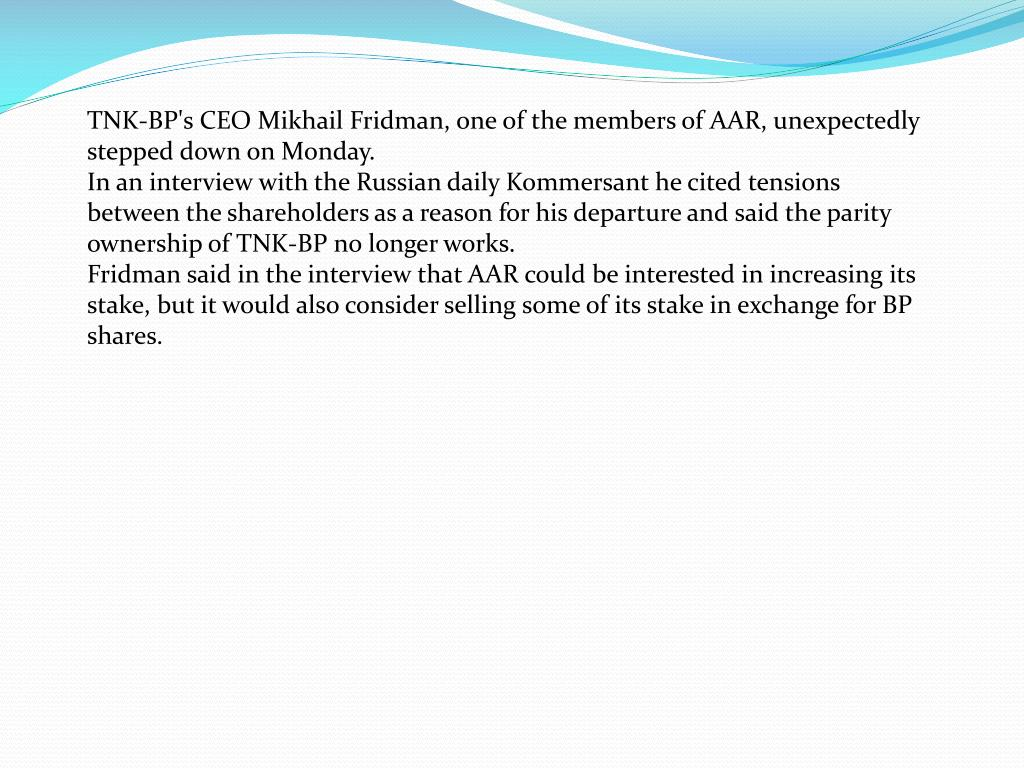 TNK-BP's CEO Mikhail Fridman, one of the members of AAR, unexpectedly stepped down on Monday.