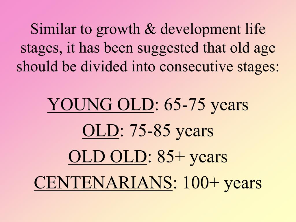 Similar to growth & development life stages, it has been suggested that old age should be divided into consecutive stages: