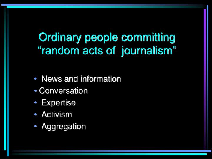 """Ordinary people committing """"random acts of  journalism"""""""
