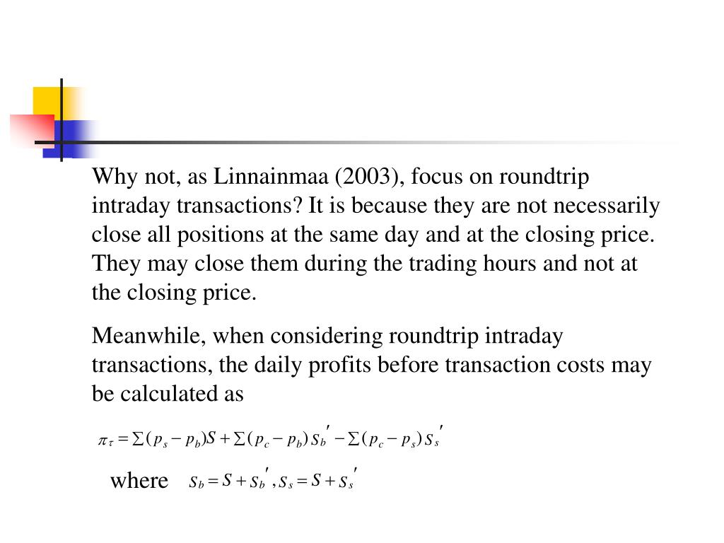 Why not, as Linnainmaa (2003), focus on roundtrip intraday transactions? It is because they are not necessarily close all positions at the same day and at the closing price. They may close them during the trading hours and not at the closing price.