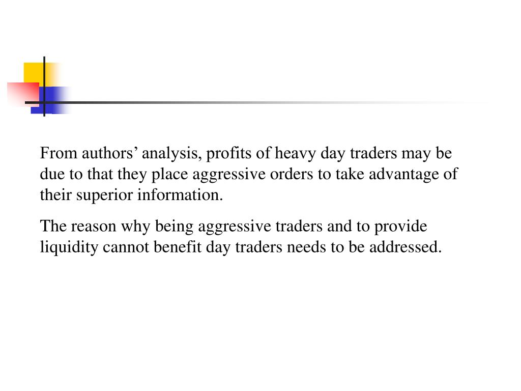 From authors' analysis, profits of heavy day traders may be due to that they place aggressive orders to take advantage of their superior information.