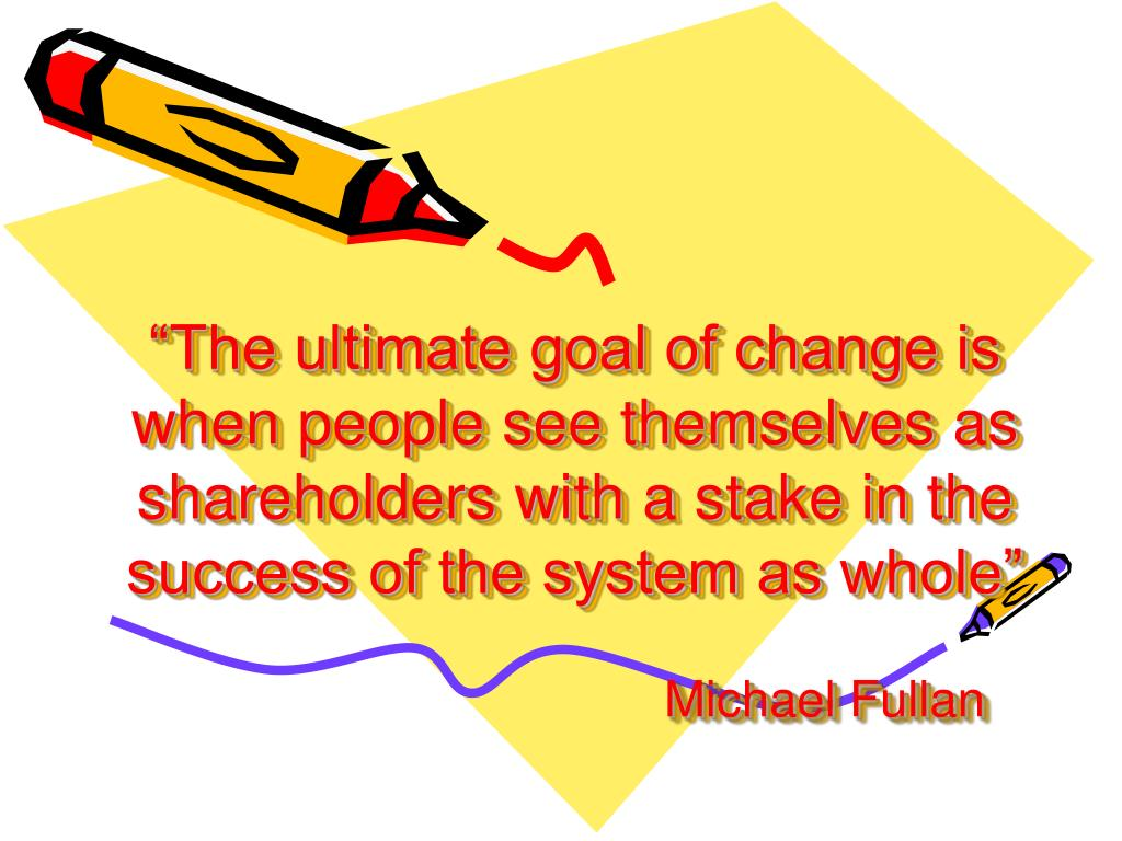 """The ultimate goal of change is when people see themselves as shareholders with a stake in the success of the system as whole"""