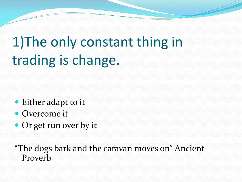 1)The only constant thing in trading is change.
