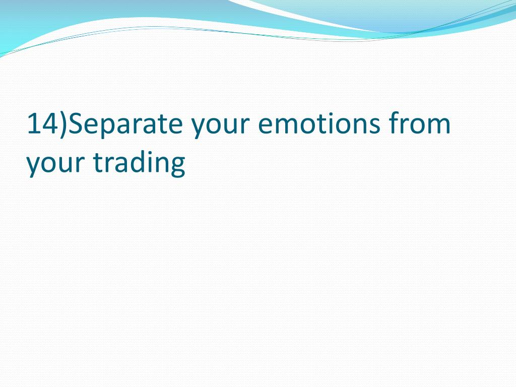 14)Separate your emotions from your trading