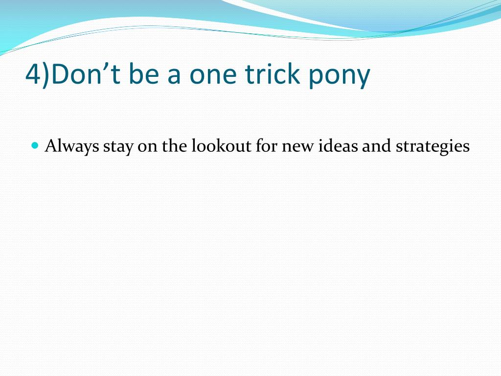 4)Don't be a one trick pony