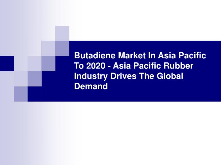 Butadiene market in asia pacific to 2020 asia pacific rubber industry drives the global demand