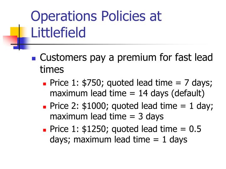 managing customer responsiveness at littlefield technologies Littlefield technologies - materials menu name: fieldcheck unit cost- s 2000 order cost- s 5000000 lead time: 7 day(s) reorder point: o hts (o batches of 60.